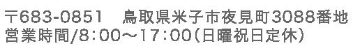 〒683-0851 鳥取県米子市夜見町3088番地 営業時間/8:00〜17:00(日曜祝日定休)